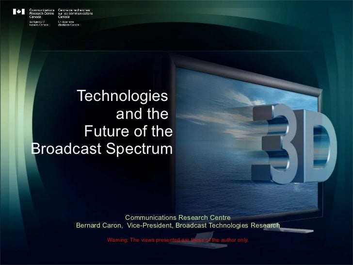 Technologies  and the  Future of the  Broadcast Spectrum Communications Research Centre Bernard Caron,  Vice-President, Br...
