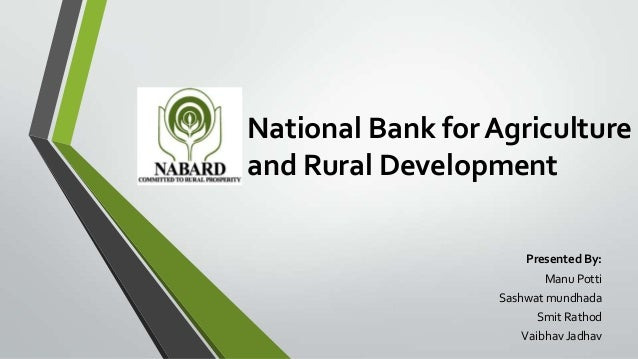 National Bank for Agriculture and Rural Development Presented By: Manu Potti Sashwat mundhada Smit Rathod Vaibhav Jadhav
