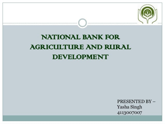 NATIONAL BANK FOR AGRICULTURE AND RURAL DEVELOPMENT PRESENTED BY – Yasha Singh 4113007007