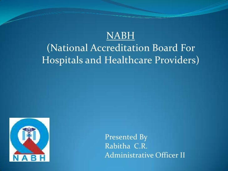 NABH(National Accreditation Board For Hospitals and Healthcare Providers)<br />Presented By<br />Rabitha  C.R.<br />Admini...