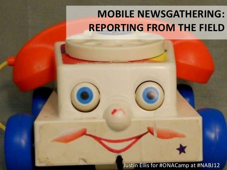 MOBILE NEWSGATHERING:REPORTING FROM THE FIELD      Justin Ellis for #ONACamp at #NABJ12