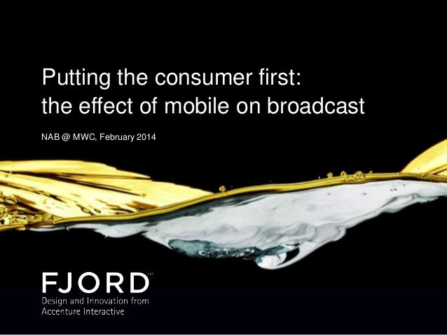 Putting the consumer first: the effect of mobile on broadcast. NAB @ MWC, February 2014