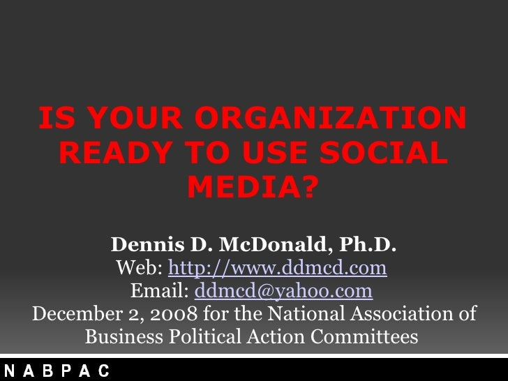 IS YOUR ORGANIZATION READY TO USE SOCIAL MEDIA? Dennis D. McDonald, Ph.D. Web:  http://www.ddmcd.com  Email:  [email_addr...