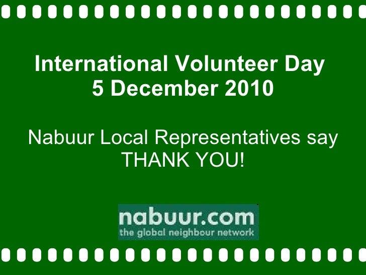 International Volunteer Day  5 December 2010 Nabuur Local Representatives say THANK YOU!