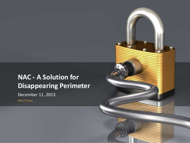 1  NAC - A Solution for Disappearing Perimeter December 11, 2013 Rahul Desai  Company Proprietary and Confidential  NAC - ...