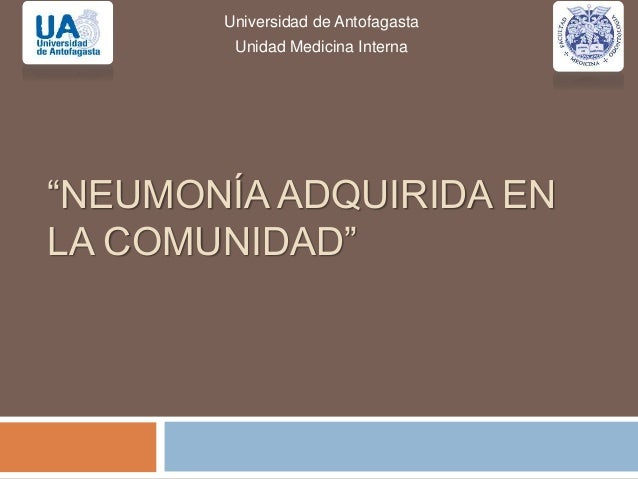 """""""NEUMONÍA ADQUIRIDA EN LA COMUNIDAD"""" Universidad de Antofagasta Unidad Medicina Interna"""