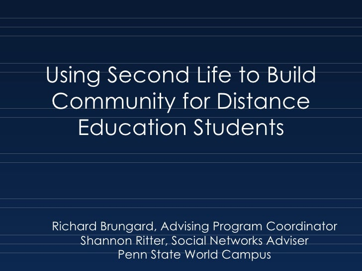 Using Second Life to Build Community for Distance Education Students Richard Brungard, Advising Program Coordinator Shanno...
