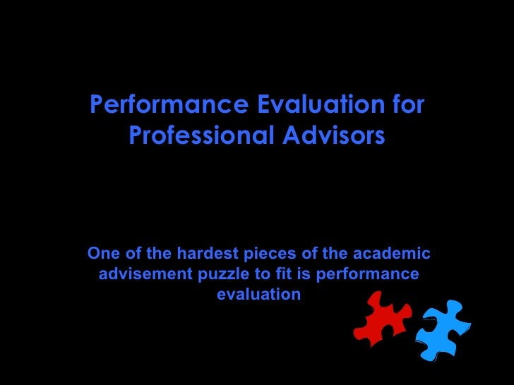 Performance Evaluation for Professional Advisors One of the hardest pieces of the academic advisement puzzle to fit is per...
