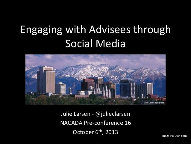Engaging with Advisees through Social Media Julie Larsen - @julieclarsen NACADA Pre-conference 16 October 6th, 2013 Image ...