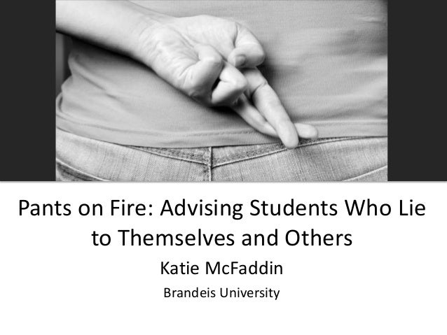 Pants on Fire: Advising Students Who Lie to Themselves and Others Katie McFaddin Brandeis University