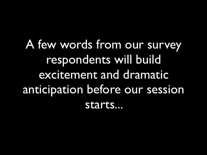A few words from our survey     respondents will build   excitement and dramaticanticipation before our session           ...