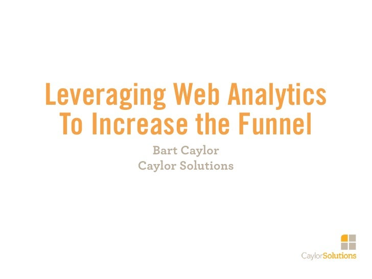 Leveraging Web Analytics To Increase the Funnel         Bart Caylor       Caylor Solutions