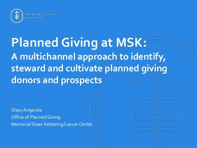 Planned Giving at MSK: A multichannel approach to identify, steward and cultivate planned giving donors and prospects Stac...