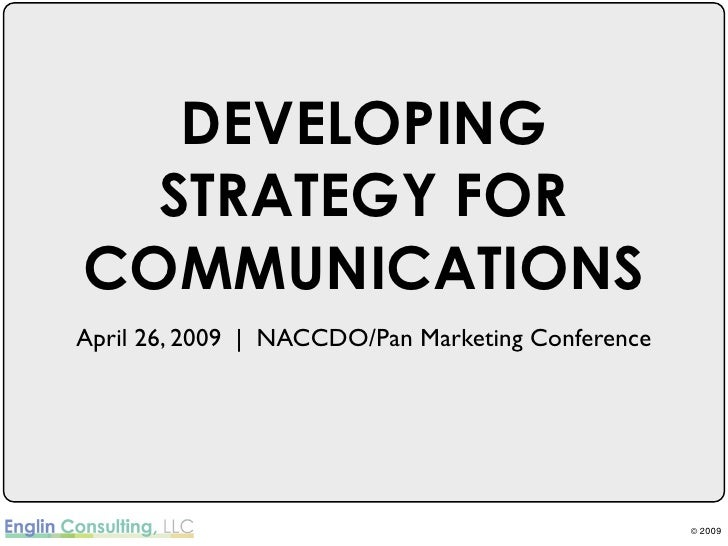 DEVELOPING   STRATEGY FOR COMMUNICATIONS April 26, 2009 | NACCDO/Pan Marketing Conference                                 ...