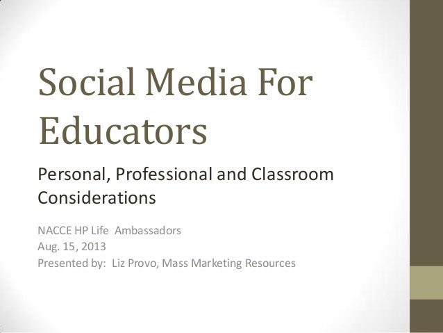 Social Media For Educators NACCE HP Life Ambassadors Aug. 15, 2013 Presented by: Liz Provo, Mass Marketing Resources Perso...