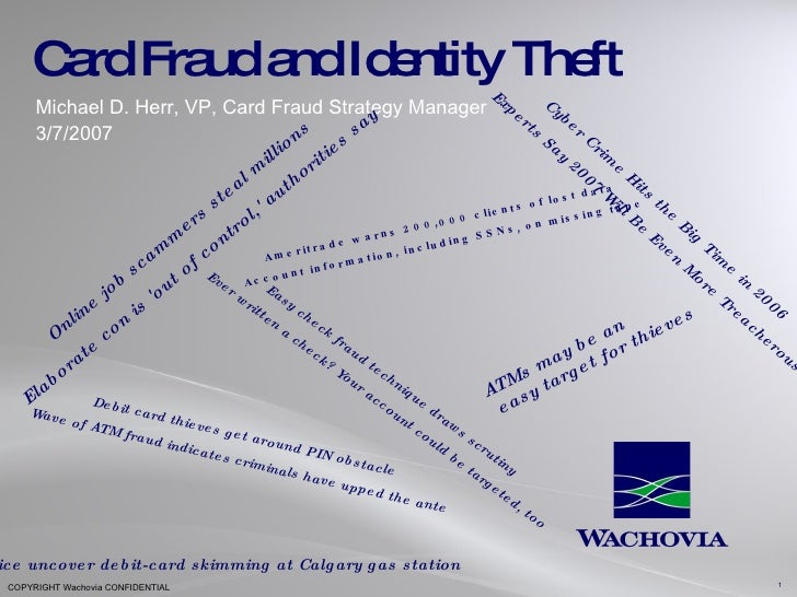 Card Fraud and Identity Theft Michael D. Herr, VP, Card Fraud Strategy Manager 3/7/2007 Cyber Crime Hits the Big Time in 2...