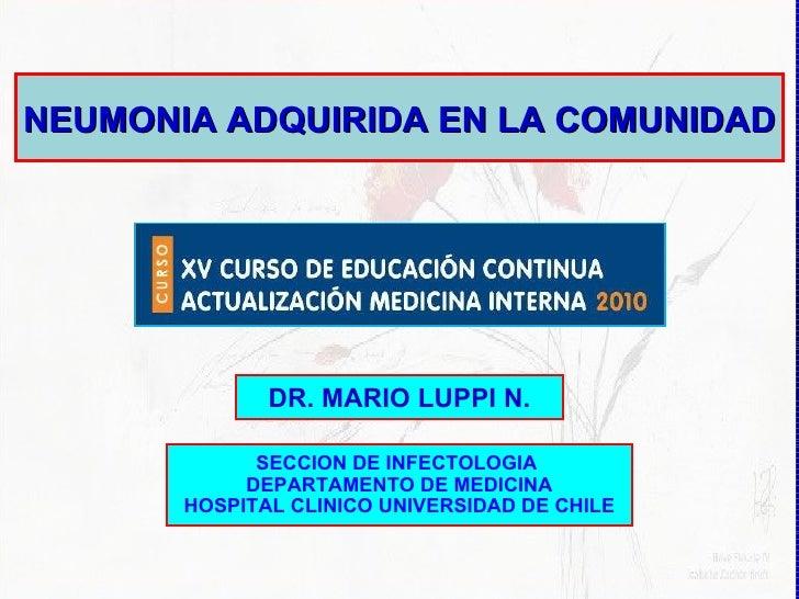 NEUMONIA ADQUIRIDA EN LA COMUNIDAD DR. MARIO LUPPI N. SECCION DE INFECTOLOGIA  DEPARTAMENTO DE MEDICINA HOSPITAL CLINICO U...
