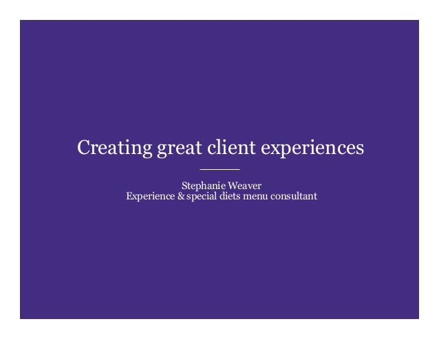 Creating great client experiences Stephanie Weaver Experience & special diets menu consultant