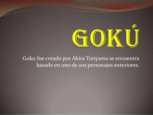 Goku fue creado por Akira Toriyama se encuentra basado en uno de sus personajes anteriores.