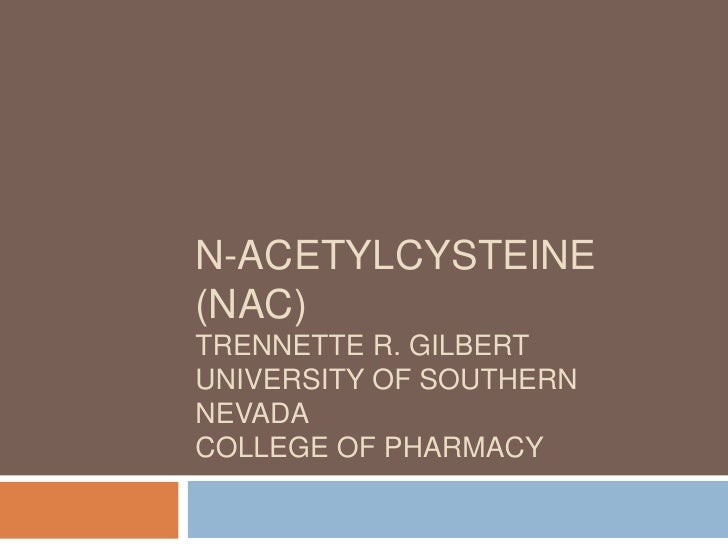 N-acetylcysteine (NAC)Trennette R. GilbertUniversity of Southern NevadaCollege of Pharmacy<br />