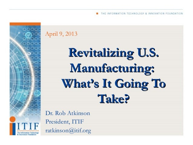 April 9, 2013       Revitalizing U.S.       Manufacturing:      What's It Going To            Take?Dr. Rob AtkinsonPreside...