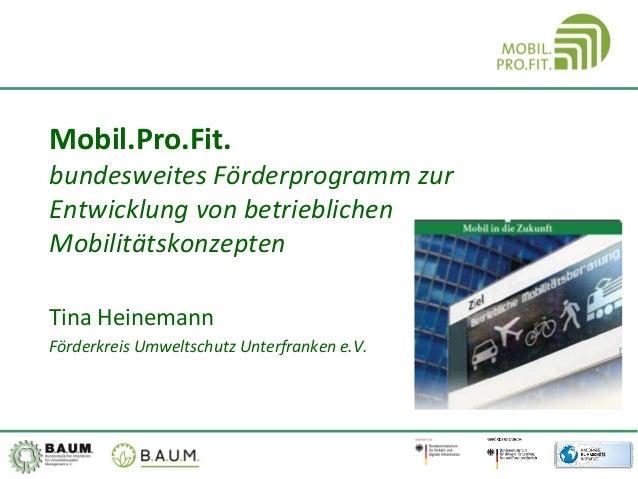 Mobil.Pro.Fit. bundesweites Förderprogramm zur Entwicklung von betrieblichen Mobilitätskonzepten Tina Heinemann Förderkrei...