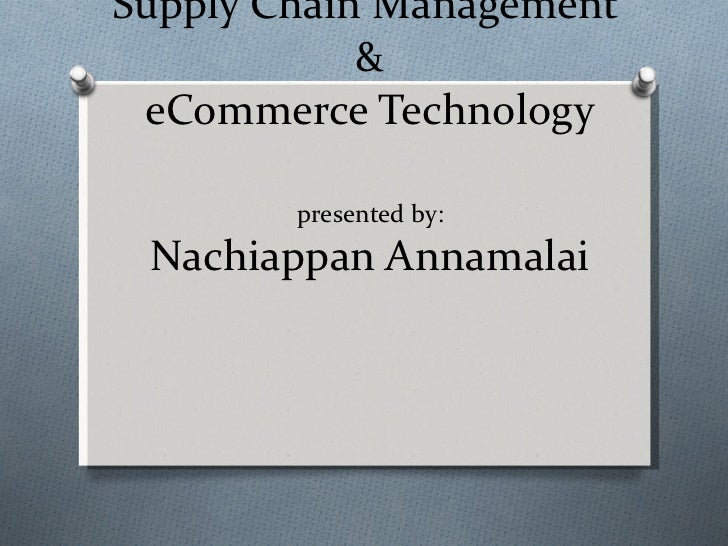Supply Chain Management  & eCommerce Technology presented by: Nachiappan Annamalai