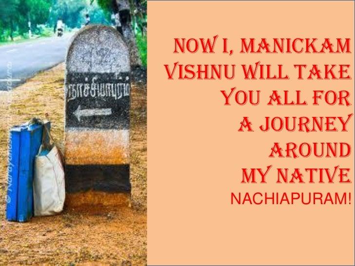 Now I, MANICKAMVISHNU Will take     You all for        A Journey           Around        MY NATIVE      NACHIAPURAM!