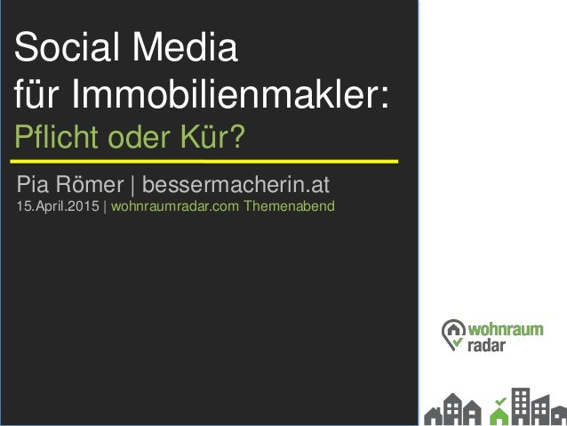 Social Media für Immobilienmakler: Pflicht oder Kür? Pia Römer | bessermacherin.at 15.April.2015 | wohnraumradar.com Theme...