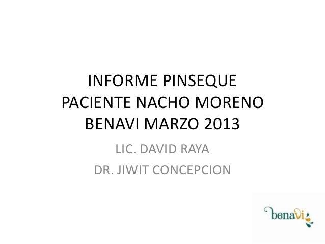 INFORME PINSEQUE PACIENTE NACHO MORENO BENAVI MARZO 2013 LIC. DAVID RAYA DR. JIWIT CONCEPCION