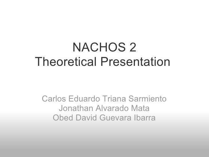NACHOS 2 Theoretical Presentation  Carlos Eduardo Triana Sarmiento Jonathan Alvarado Mata Obed David Guevara Ibarra