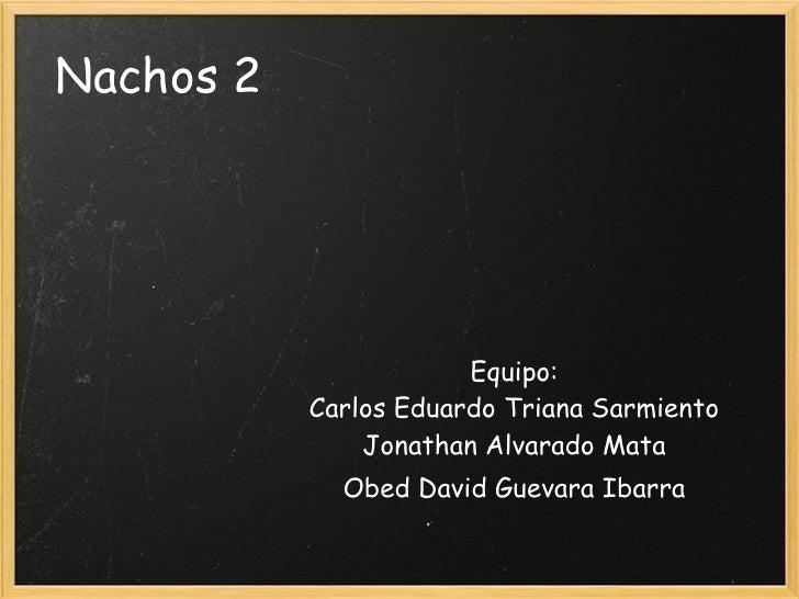 Nachos 2                       Equipo:           Carlos Eduardo Triana Sarmiento               Jonathan Alvarado Mata     ...