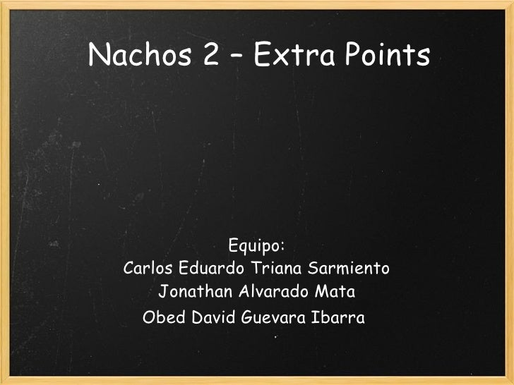 Nachos 2 – Extra Points Equipo: Carlos Eduardo Triana Sarmiento Jonathan Alvarado Mata Obed David Guevara Ibarra