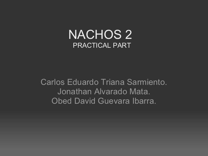 NACHOS 2 PRACTICAL PART Carlos Eduardo Triana Sarmiento. Jonathan Alvarado Mata. Obed David Guevara Ibarra.