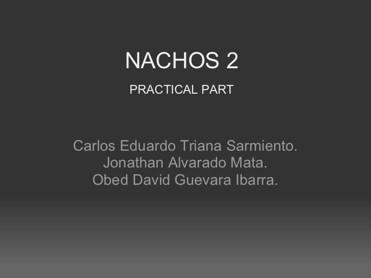 NACHOS 2        PRACTICAL PARTCarlos Eduardo Triana Sarmiento.    Jonathan Alvarado Mata.  Obed David Guevara Ibarra.