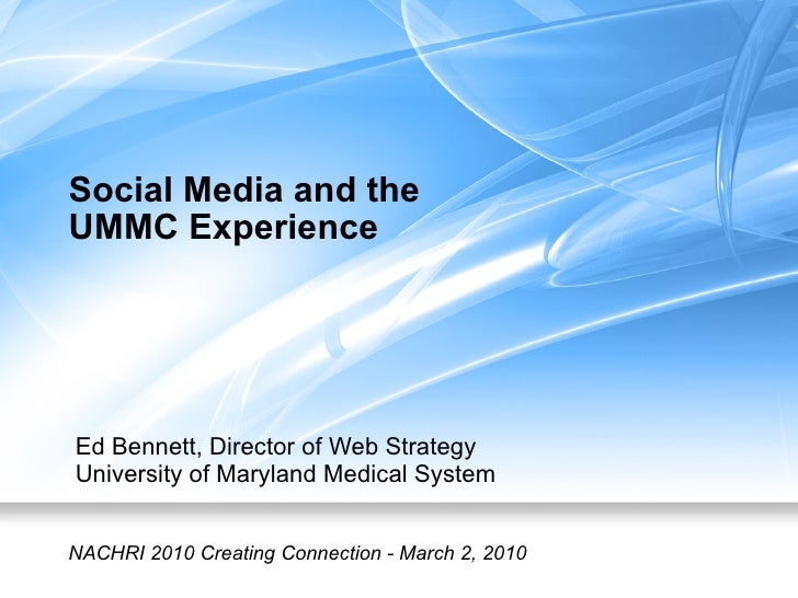 Social Media and the  UMMC Experience Ed Bennett, Director of Web Strategy University of Maryland Medical System NACHRI 20...