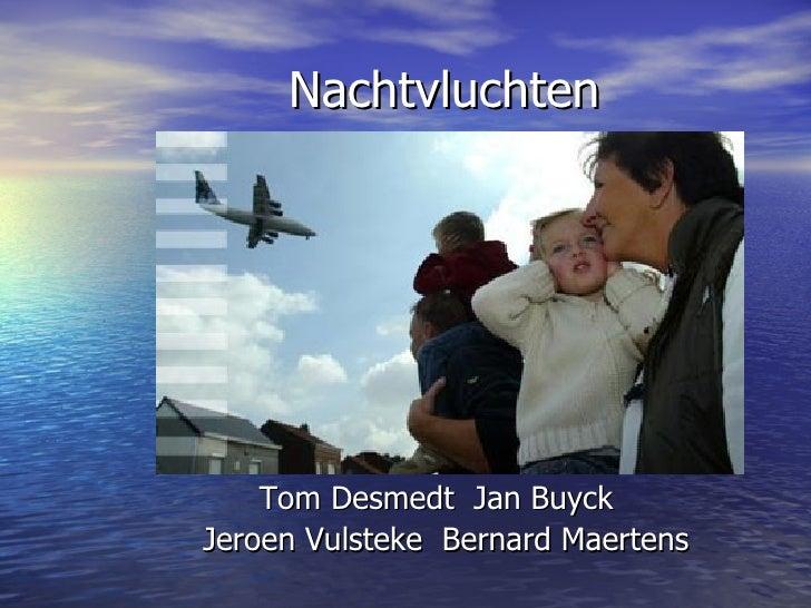Nachtvluchten <ul><li>Tom Desmedt  Jan Buyck  </li></ul><ul><li>Jeroen Vulsteke  Bernard Maertens </li></ul>