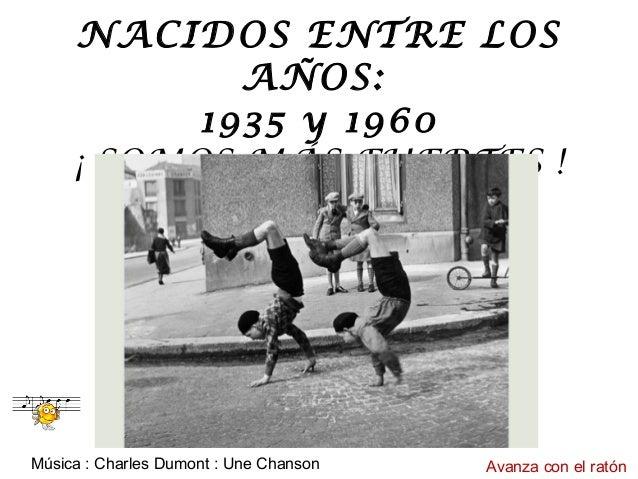 NACIDOS ENTRE LOS AÑOS: 1935 y 1960 ¡ SOMOS MÁS FUERTES ! Música : Charles Dumont : Une Chanson Avanza con el ratón