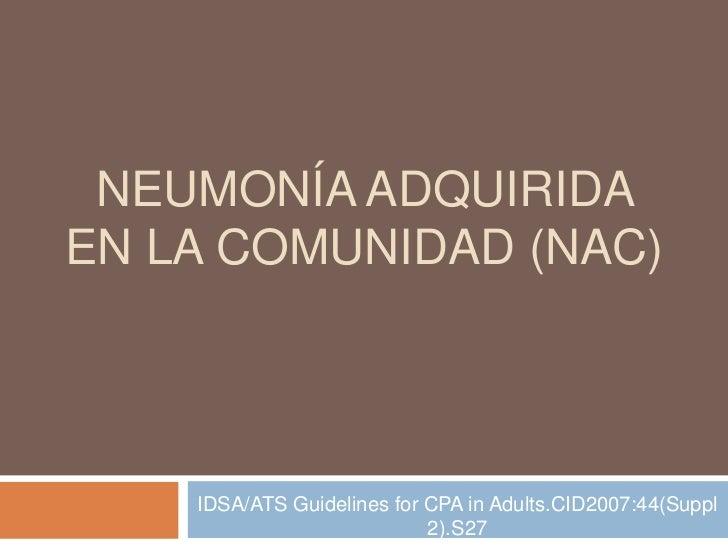 NEUMONÍA ADQUIRIDAEN LA COMUNIDAD (NAC)    IDSA/ATS Guidelines for CPA in Adults.CID2007:44(Suppl                         ...