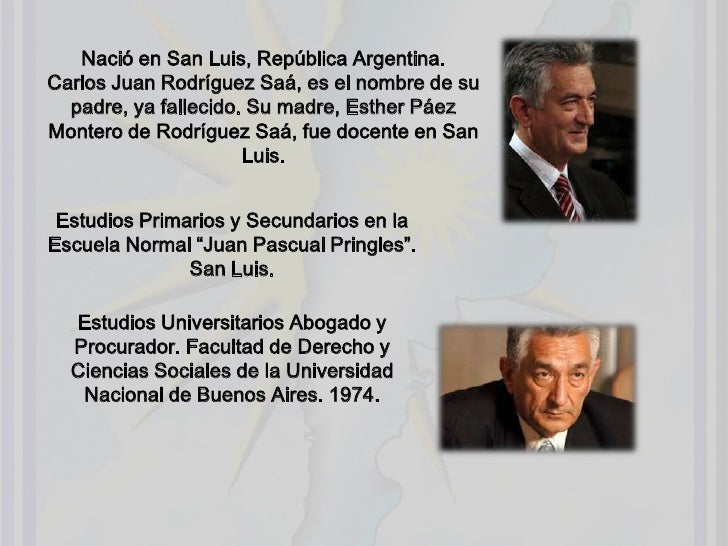 Nació en San Luis, República Argentina.Carlos Juan Rodríguez Saá, es el nombre de su padre, ya fallecido. Su madre, Esther...