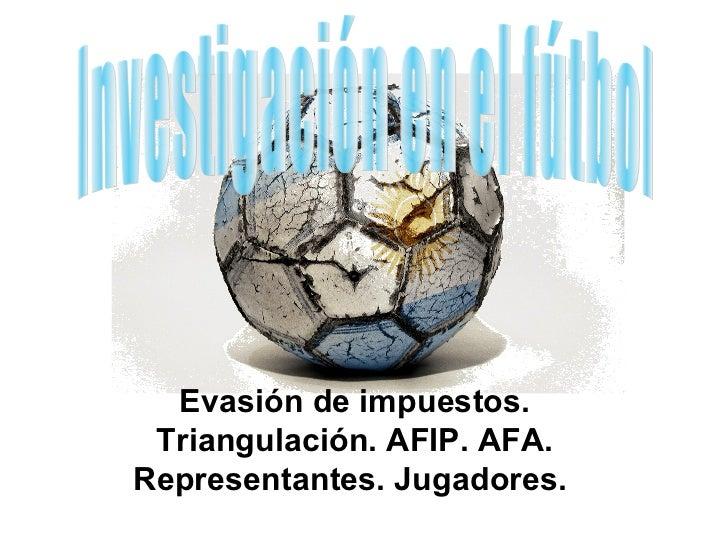 Evasión de impuestos. Triangulación. AFIP. AFA.Representantes. Jugadores.