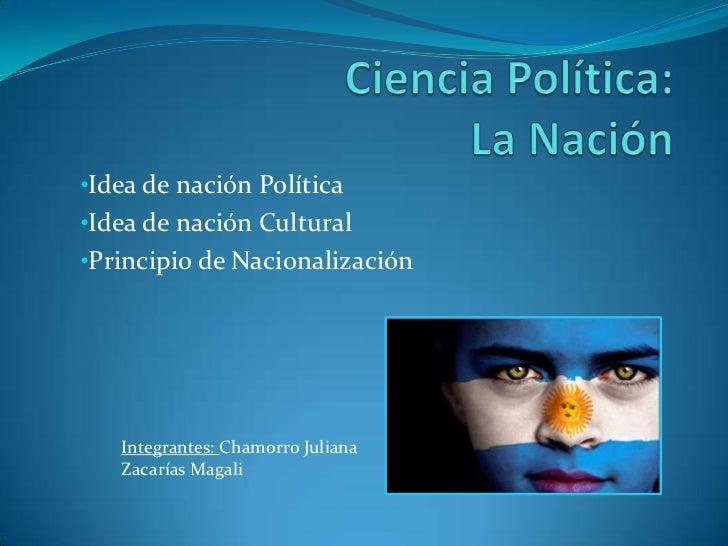•Idea de nación Política•Idea de nación Cultural•Principio de Nacionalización   Integrantes: Chamorro Juliana   Zacarías M...