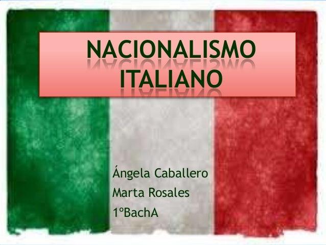NACIONALISMO ITALIANO  Ángela Caballero Marta Rosales 1ºBachA