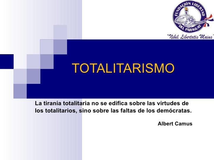 TOTALITARISMO La tiranía totalitaria no se edifica sobre las virtudes de los totalitarios, sino sobre las faltas de los de...