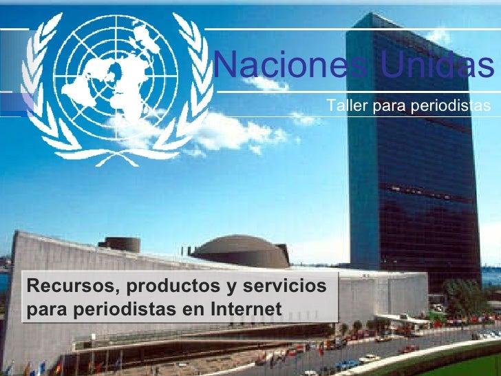 Naciones Unidas Taller para periodistas  Recursos, productos y servicios  para periodistas en Internet