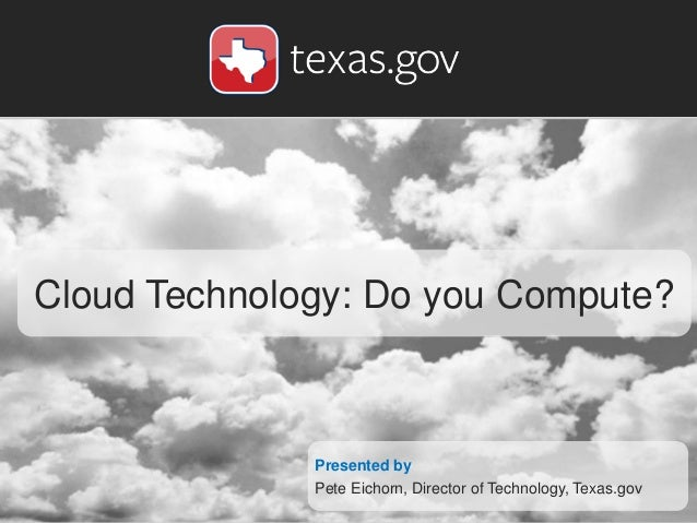 Cloud Technology: Do you Compute? Presented by Pete Eichorn, Director of Technology, Texas.gov