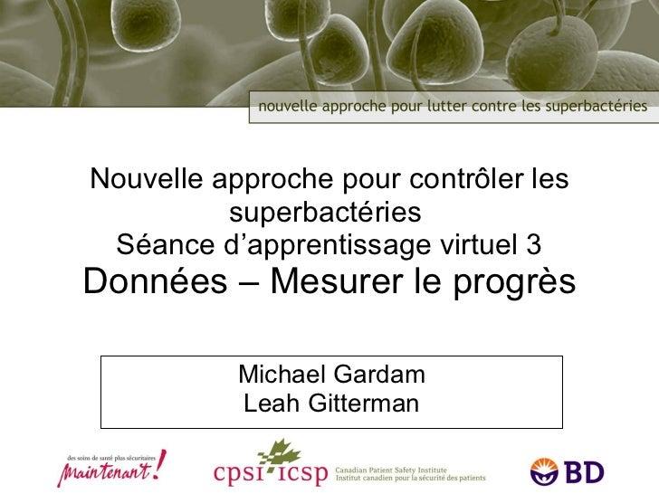 Nouvelle approche pour contrôler les superbactéries  Séance d'apprentissage virtuel 3 Données – Mesurer le progrès Michael...