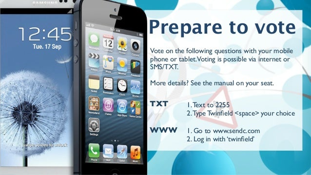 Prepare to vote 1.Text to 2255 2.Type Twinfield <space> your choice TXT 1. Go to www.sendc.com 2. Log in with 'twinfield' WW...