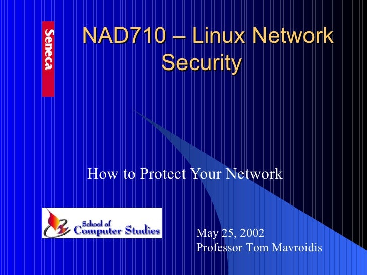 NAD710 – Linux Network Security   How to Protect Your Network May 25, 2002 Professor Tom Mavroidis