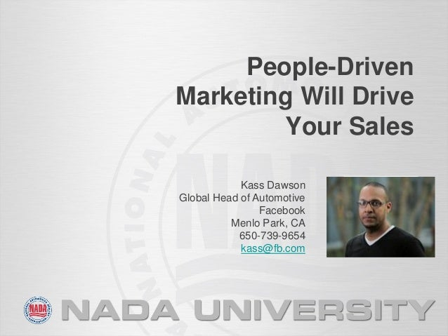 People-Driven Marketing Will Drive Your Sales Kass Dawson Global Head of Automotive Facebook Menlo Park, CA 650-739-9654 k...